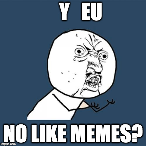 "Y U No Like meme with the caption ""Y EU No Like Memes?"""